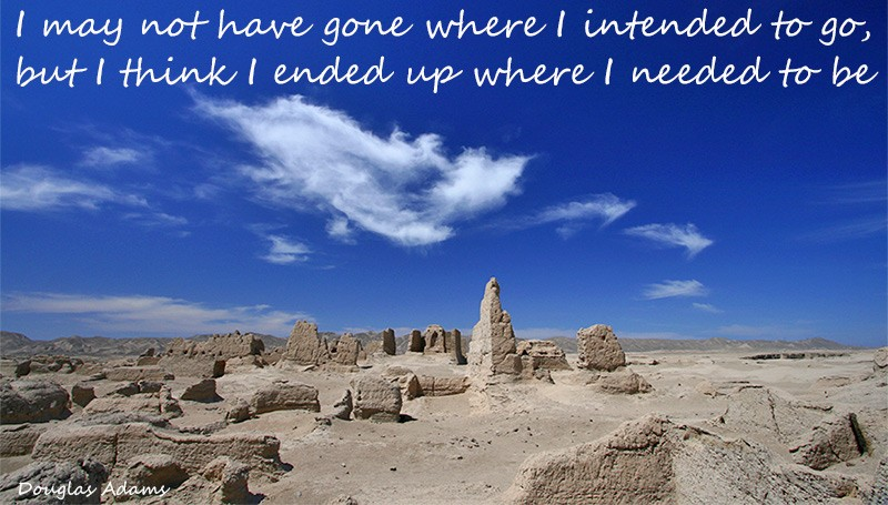 I may not have gone where I intended to go, but I think I have ended up where I needed to be – Douglas Adams