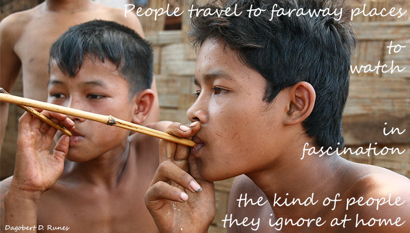 People travel to faraway places to watch, in fascination, the kind of people they ignore at home – Dagobert D. Runes